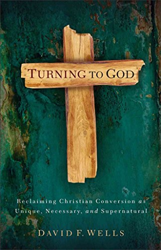 Turning to God: Reclaiming Conversion As Unique, Necessary, and Supernatural