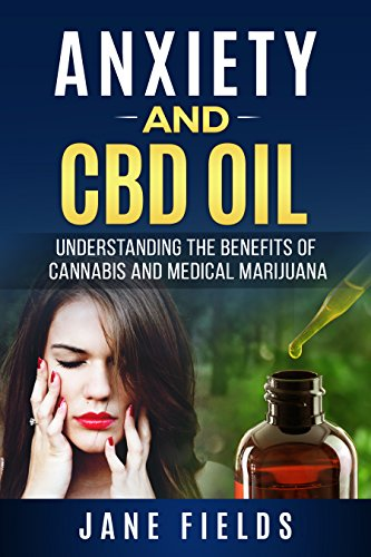 Anxiety And CBD Oil: Understanding The Benefits Of Cannabis And Medical Marijuana