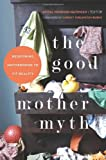 The Good Mother Myth: Redefining Motherhood to Fit Reality by  Unknown in stock, buy online here