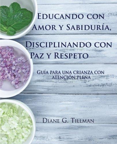 Educando con Amor y Sabidura, Disciplinando con Paz y Respeto: Gua para una crianza con atencin plena (Spanish Edition)