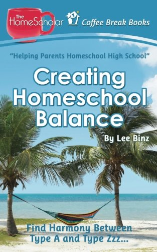 Creating Homeschool Balance: Find Harmony Between Type A and Type Zzz..... (Coffee Break Books) (Volume 14)