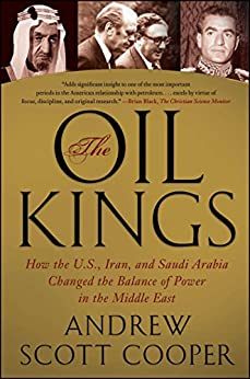 The Oil Kings: How the U.S, Iran, and Saudi Arabia Changed the Balance of Power in the Middle East: How the U.S, Iran, and Saudi Arabia Changed the Balance of Power in the Middle East by [Cooper, Andrew Scott]