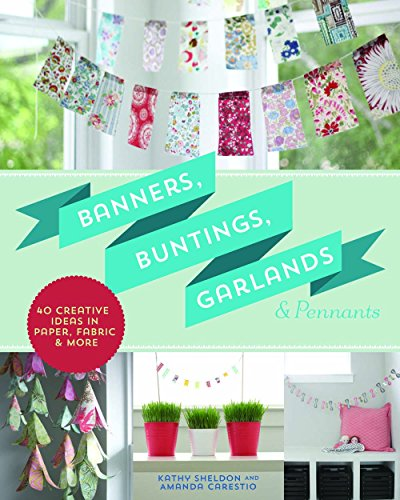 Banners, Buntings, Garlands & Pennants: 40 Creative Ideas Using Paper, Fabric & More (Pennant Fabric)