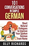 101 Conversations in Simple German: Short Natural Dialogues to Boost Your Confidence & Improve Your Spoken German (German Edition)