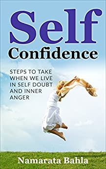 Self Confidence: Steps to Take when we Live in Self Doubt and Inner Anger (Self Esteem, Meditation, Mindfulness, Self Confidence) by [Bahla, Namarata]