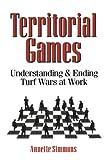 Territorial Games: Understanding and Ending Turf Wars at Work