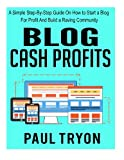 Blog Cash Profits: A Simple Step-By-Step Guide On How to Start a Blog For Profit And Build a Raving Community