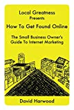 Local Greatness Presents How To Get Found Online: The Small Business Owner's Guide To Internet Marketing