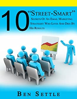 """10 """"Street-Smart"""" Secrets of an Email Marketing Strategist Who Lives and Dies By His Results by [Settle, Ben]"""