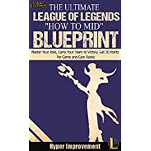 """League of Legends: The Ultimate League of Legends """"How to Mid"""" Blueprint - Master Your Role, Carry Your Team to Victory, Get 30 Points Per Game, and Gain ... to Master any Role in League of Legends)"""