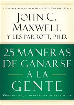 25 maneras de ganarse a la gente: Cómo hacer que los demás se sientan valiosos (Spanish Edition) by [Maxwell, John C.]