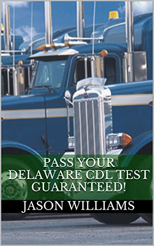 Pass Your Delaware CDL Test Guaranteed! 100 Most Common Delaware Commercial Driver's License With Real Practice Questions