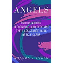 Angels: Understanding, Recognizing and Receiving their Assistance using Oracle Cards
