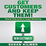 Make Money - Get Customers and Keep Them: Step by Step Guide to Target Marketing | Susan Kilmer