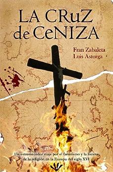 La cruz de ceniza: un estremecedor viaje por el fanatismo y la locura de la religión en la Europa del siglo XVI. de [Zabaleta, Fran, Astorga, Luis]