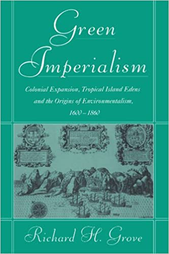 Green Imperialism: Colonial Expansion, Tropical Island Edens and the Origins of Environmentalism, 1600-1860 (Studies in Environment and History)