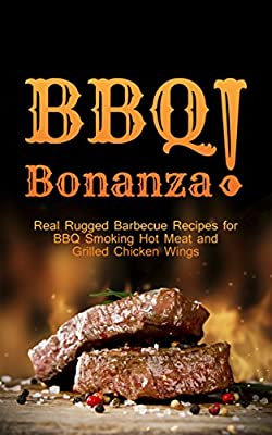 BBQ Bonanza! The Cookbook of Real Rugged Barbecue Recipes for BBQ Smoking Hot Meat and Grilled Chicken Wings