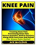 Knee Pain: Treating Knee Pain- Preventing Knee Pain- Natural Remedies, Medical Solutions, along with Exercises and Rehab for Knee Pain Relief, Ace McCloud, 1500148830