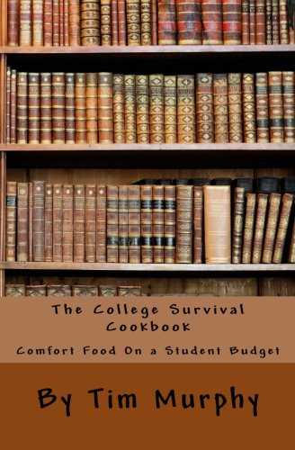 The College Survival Cookbook: Comfort Food On a Student Budget by Tim Murphy