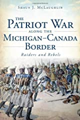 The Patriot War Along the Michigan-Canada Border: Raiders and Rebels (Military) Paperback