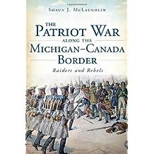 The Patriot War Along the Michigan-Canada Border: Raiders and Rebels