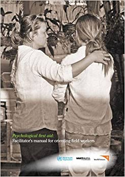 Psychological First Aid: Facilitator's Manual for Orienting Field Workers