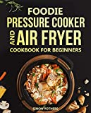 Foodie Pressure Cooker and Air Fryer Cookbook for Beginners: Quick and Easy Foodie Meals to Maximize Your Foodie: Foodie Cookbook to Pressure Cook, Air Fry, and Dehydrate