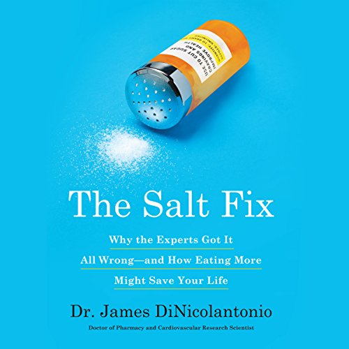 The Salt Fix: Why Experts Got It All Wrong - and How Eating More Might Save Your Life by Dr. James J. DiNicolantonio