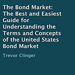 The Bond Market: The Best and Easiest Guide for Understanding the Terms and Concepts of the United States Bond Market