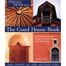 The Good House Book: A Common-Sense Guide to Alternative Homebuilding Solar * Straw Bale * Cob * Adobe * Earth Plaster * & More
