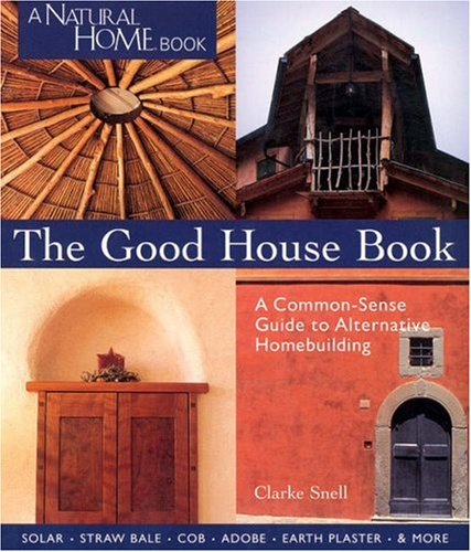 The Good House Book: A Common-Sense Guide to Alternative Homebuilding  Solar * Straw Bale * Cob * Adobe * Earth Plaster * & More (A Natural Home Book)