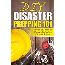 DIY Disaster Prepping 101: Things You Need to Prepare for Before Disaster Strikes! (Disaster Prepping, Survival Essentials, Disaster Preparedness, Prepping ... Prepping, DIY, Practical Preppers Book 1)