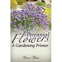 Perennial Flowers: A Gardening Primer (Perennial Flowers, Perennial Gardening, Perennial Gardens, Perennial 101, Perennial Plants, Perennials For Beginners)
