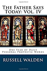 The Father Says Today: Vol. IV: One Year of Daily Personal Prophetic Words