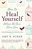 How to Heal Yourself When No One Else Can: A Total Self-Healing Approach for Mind, Body, and Spirit