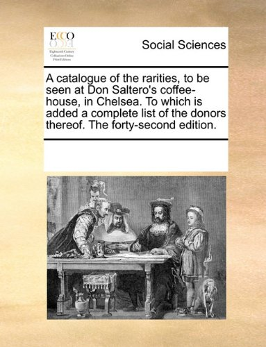 A catalogue of the rarities, to be seen at Don Saltero's coffee-house, in Chelsea. To which is added a complete list of the donors thereof. The forty-second edition. PDF