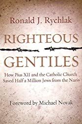 Righteous Gentiles: How Pius XII and the Catholic Church Saved Half a Million Jews From the Nazis