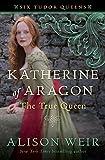 Katherine of Aragon, The True Queen: A Novel (Six Tudor Queens)