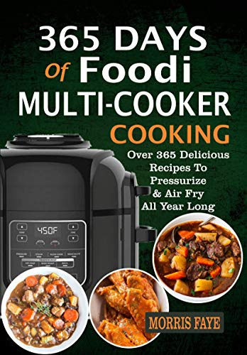 365 Days Of Foodi Multi-Cooker Cooking: Over 365 Delicious Recipes To Pressurize & Air Fry All Year Long by Morris  Faye