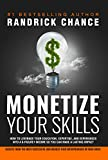 Monetize Your Skills: How to Leverage Your Education, Expertise, and Experiences Into a 6-Figure Income So You Can Make a Lasting Impact, Fund Your Dreams, and Sustain Your Mission, Message, or Cause