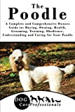 The Poodle: A Complete and Comprehensive Owners Guide to: Buying, Owning, Health, Grooming, Training, Obedience, Understanding and Caring for Your ... to Caring for a Dog from a Puppy to Old Age)