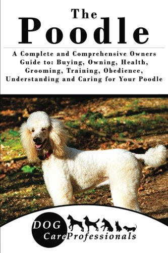 The Poodle: A Complete and Comprehensive Owners Guide to: Buying, Owning, Health, Grooming, Training, Obedience, Understanding and Caring for Your ... to Caring for a Dog from a Puppy to (Season Poodle)