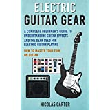 Electric Guitar: Gear - A Complete Beginner's Guide To Understanding Guitar Effects And The Gear Used For Electric Guitar Playing & How To Master Your Tone on Guitar (Guitar Mastery Book 3)
