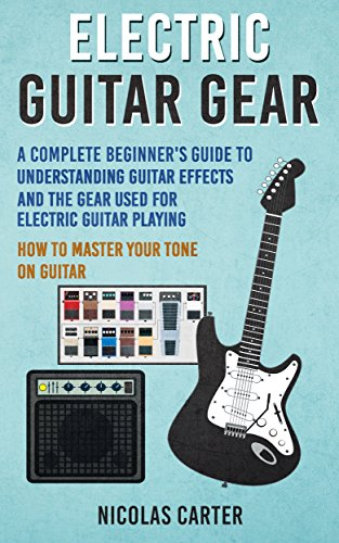 Electric Guitar: Gear - A Complete Beginner's Guide To Understanding Guitar Effects And The Gear Used For Electric Guitar Playing & How To Master Your Tone on Guitar (Guitar Mastery Book 3) Iii Guitar Effects