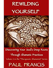 Rewilding Yourself: Discovering Your Soul's Deep Roots Through Shamanic Practices: 2