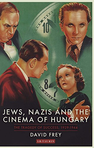 [Ebook] Jews, Nazis and the Cinema of Hungary: The Tragedy of Success, 1929-1944 (International Library of T [P.P.T]