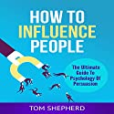 How to Influence People: The Ultimate Guide to Psychology of Persuasion Audiobook by Tom Shepherd Narrated by Commodore James
