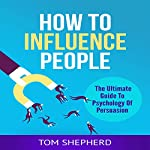 How to Influence People: The Ultimate Guide to Psychology of Persuasion | Tom Shepherd