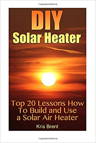 DIY Solar Heater: Top 20 Lessons How To Build and Use a Solar Air Heater