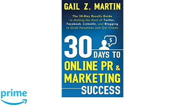 30 Days to Online Pr & Marketing Success: The 30 Day Results Guide to Making the Most of Twitter, Facebook, Linkedin, and Blogging to Grab Headlines and Get ...